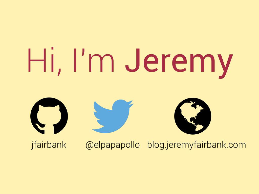 Hi, I'm Jeremy jfairbank @elpapapollo blog.jere...