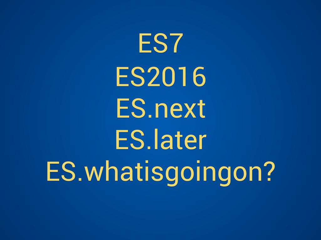 ES2016 ES.next ES.later ES.whatisgoingon? ES7