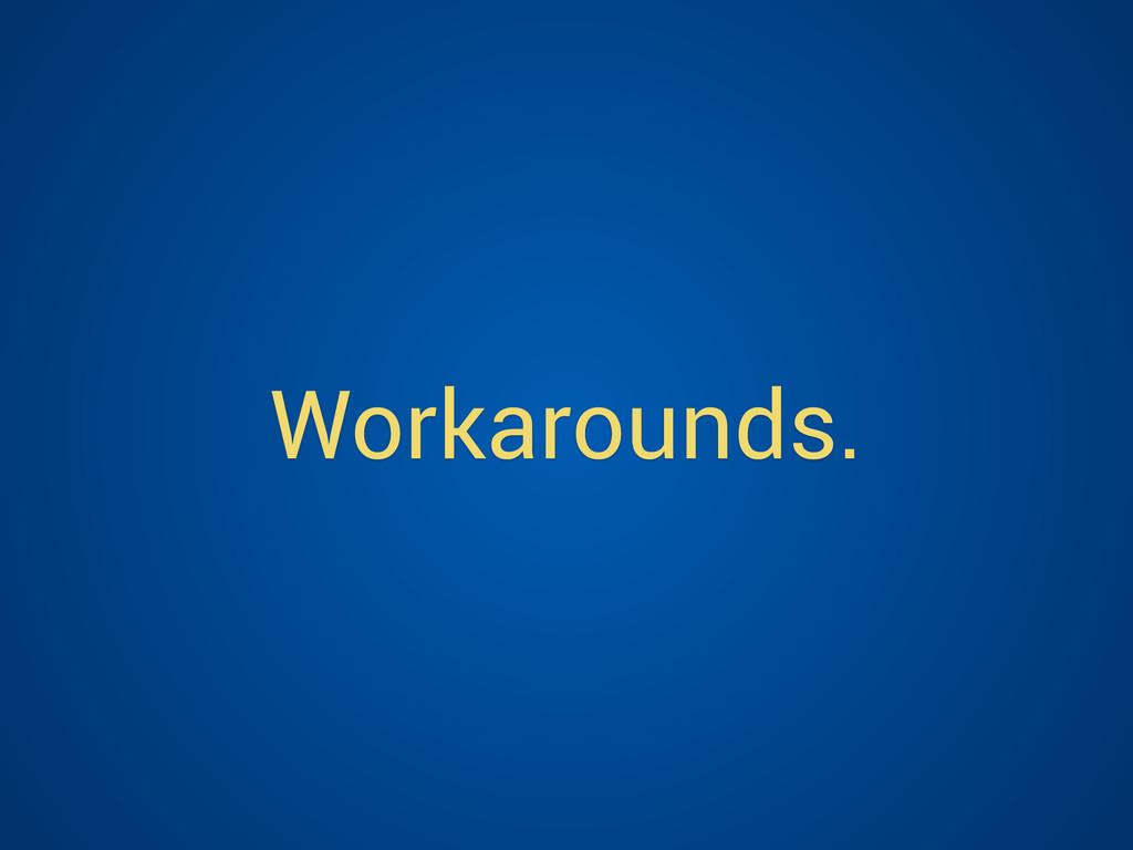 Workarounds.