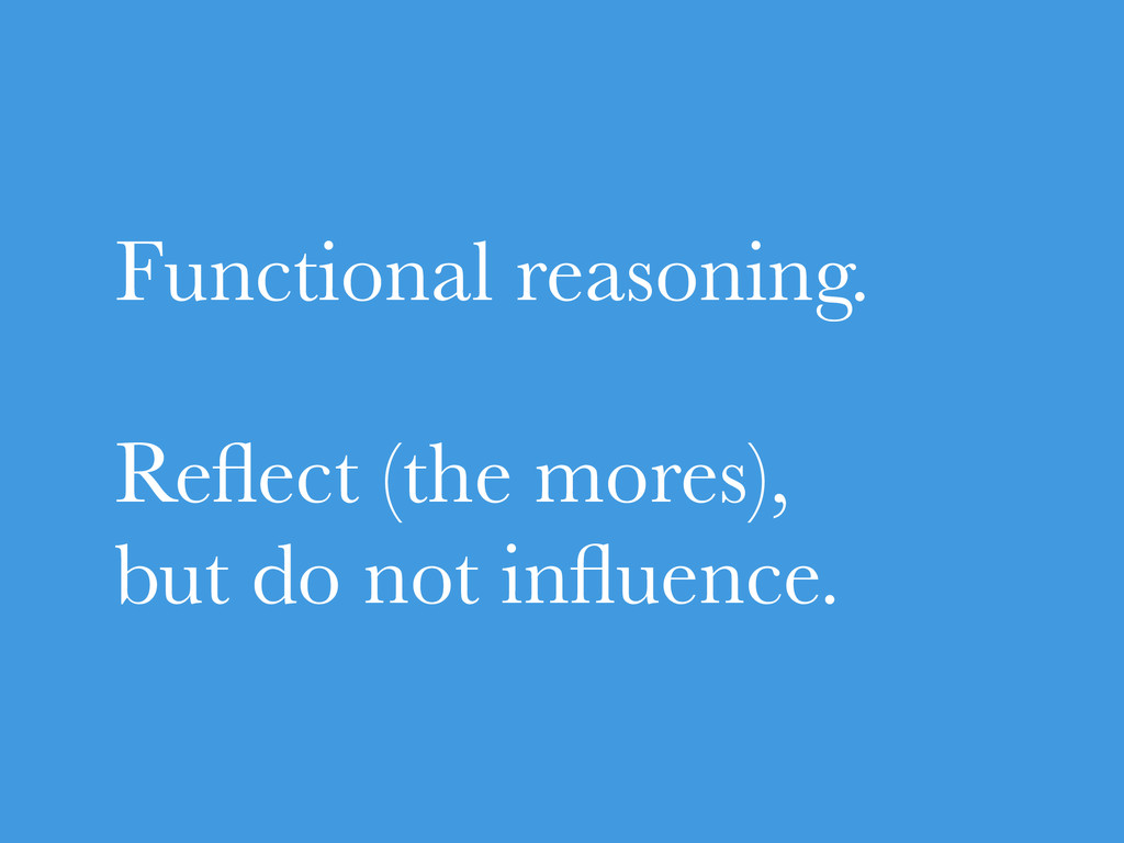 Functional reasoning. Reflect (the mores), but d...