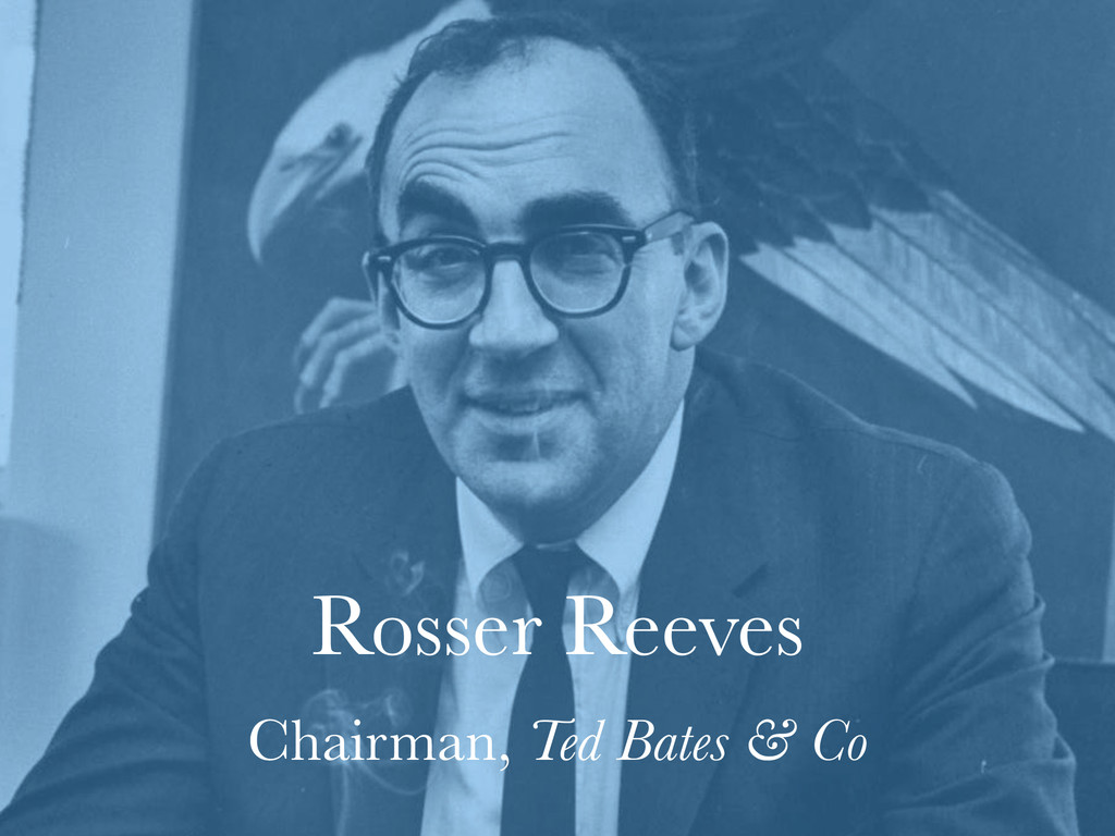 Rosser Reeves Chairman, Ted Bates & Co