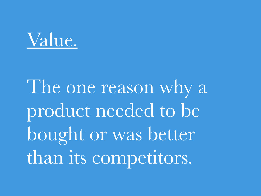 Value. The one reason why a product needed to b...