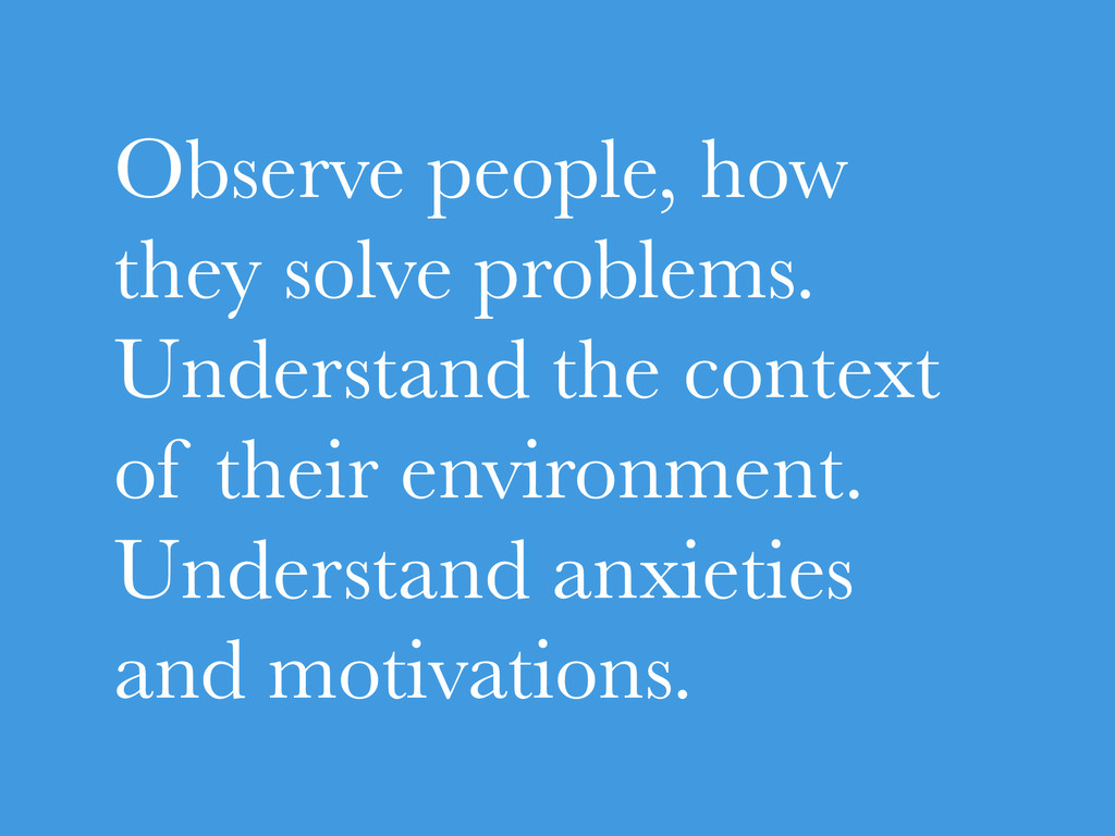 Observe people, how they solve problems. Unders...