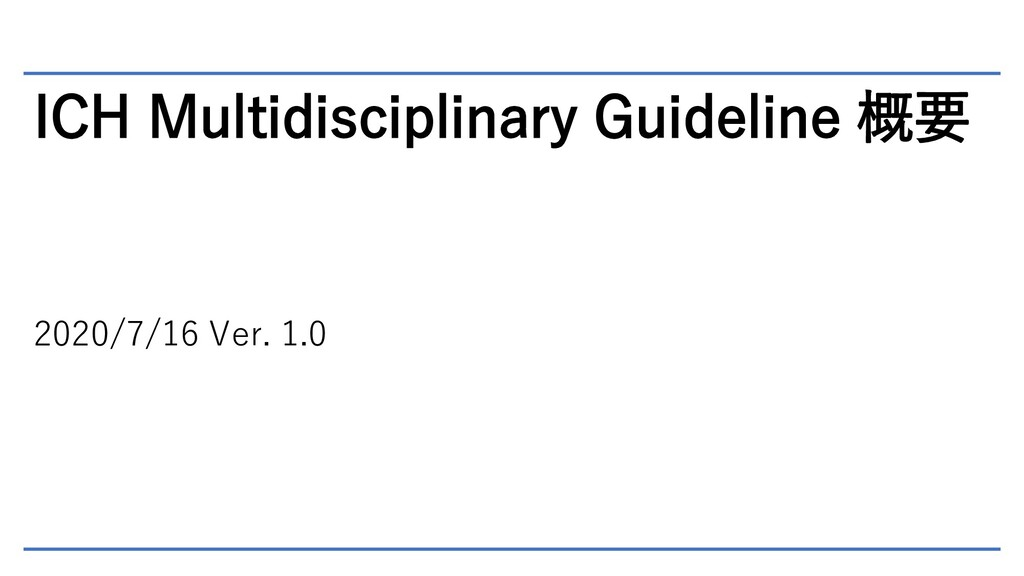 ICH Multidisciplinary Guideline 概要 2020/7/16 Ve...