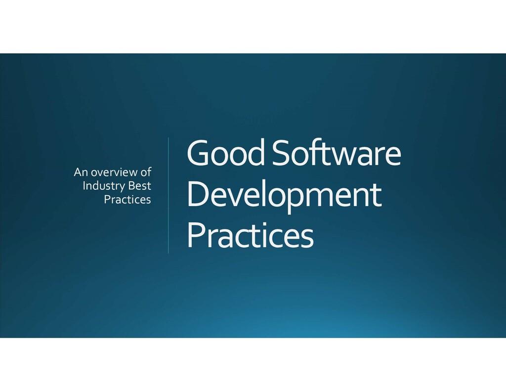 Good Software Development Practices An overview...