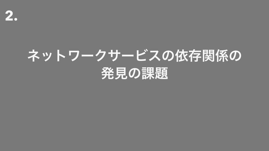2. ωοτϫʔΫαʔϏεͷґଘؔͷ ൃݟͷ՝