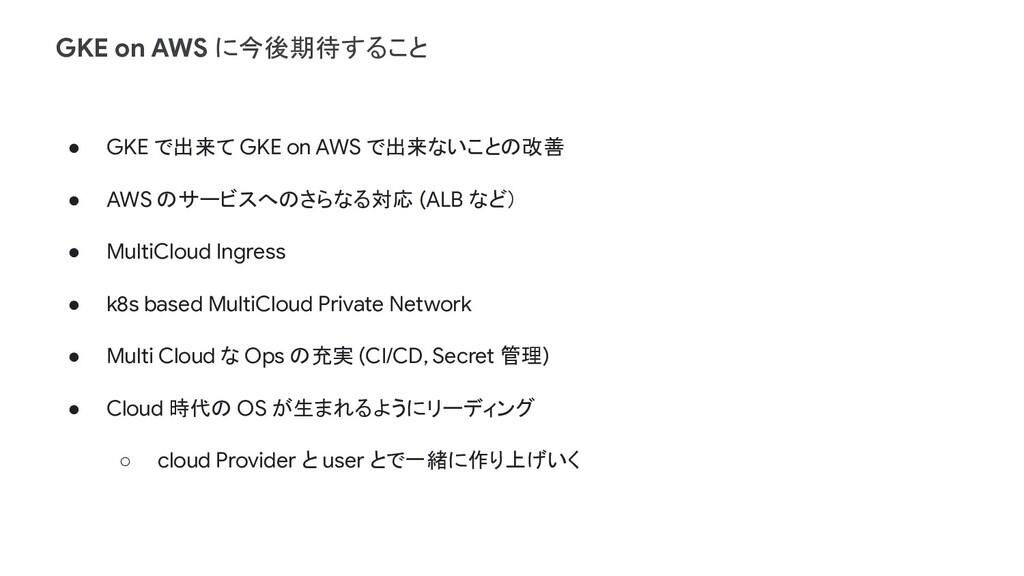 ● GKE で出来て GKE on AWS で出来ないことの改善 ● AWS のサービスへのさ...