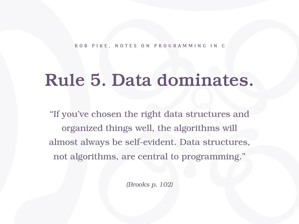 Rule 5. Data dominates. R O B P I K E , N O T E...