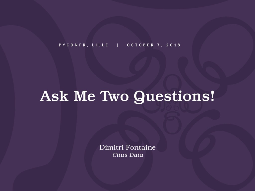 Ask Me Two Questions! Dimitri Fontaine Citus Da...