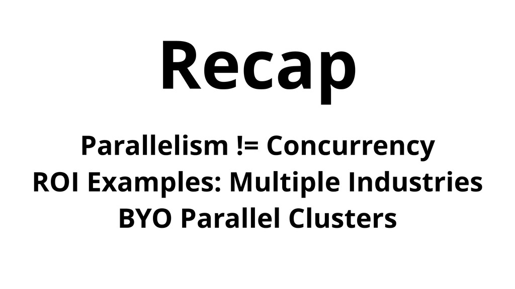 Recap Parallelism != Concurrency ROI Examples: ...