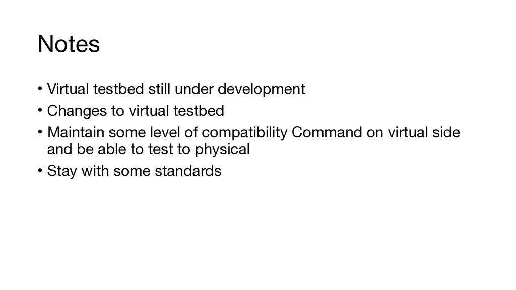 Notes • Virtual testbed still under development...