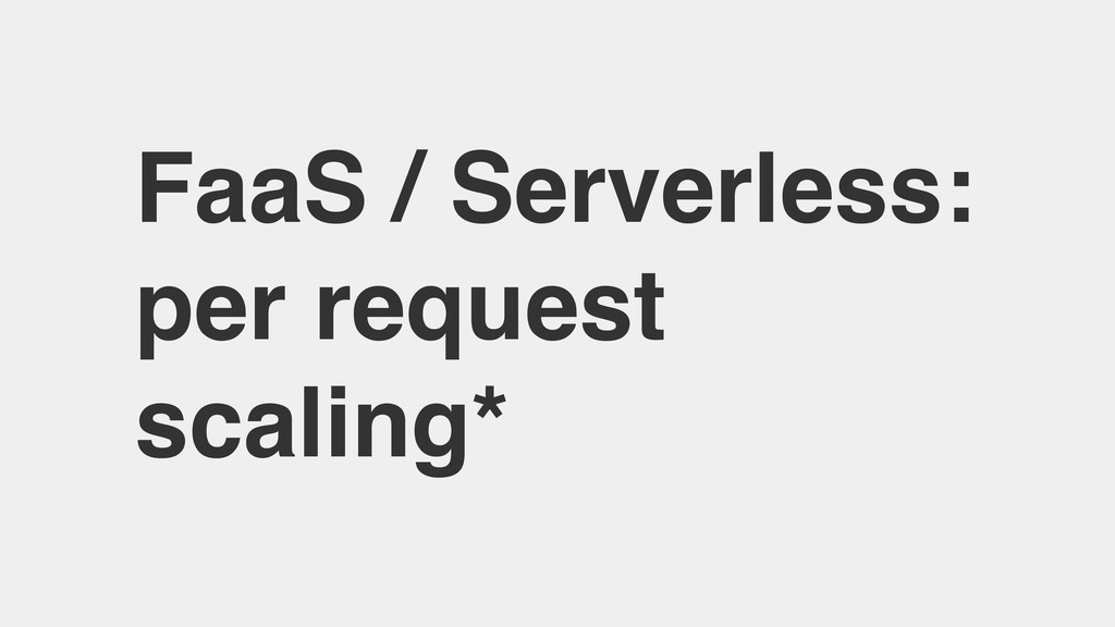 FaaS / Serverless: per request scaling*