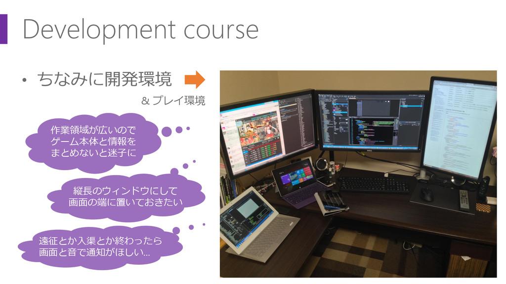 Development course • ちなみに開発環境 & プレイ環境 作業領域が広いので...