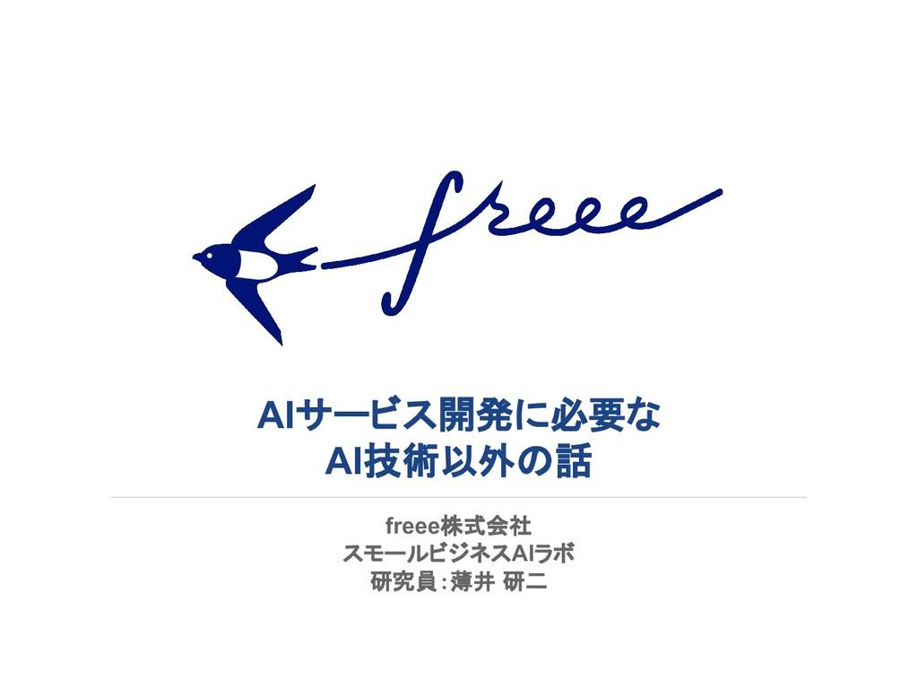 AIサービス開発に必要な AI技術以外の話 freee株式会社 スモールビジネスAIラボ 研究...