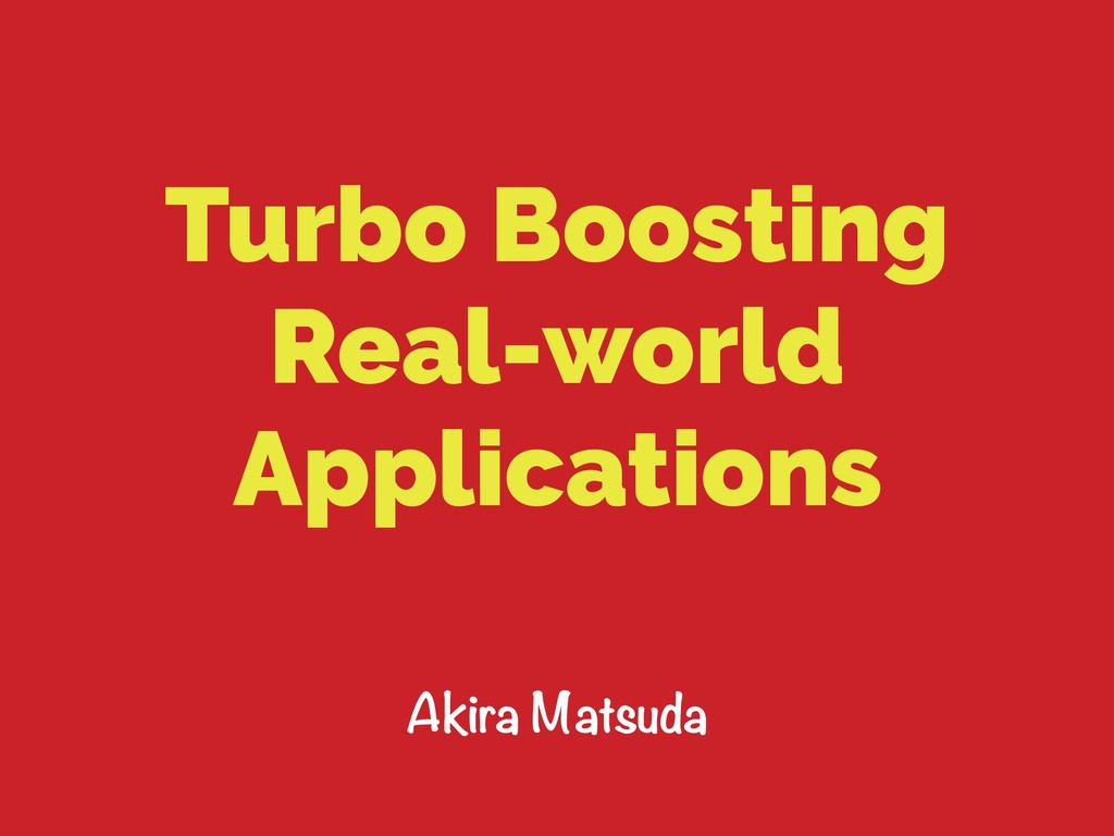 Turbo Boosting Real-world Applications Akira Ma...