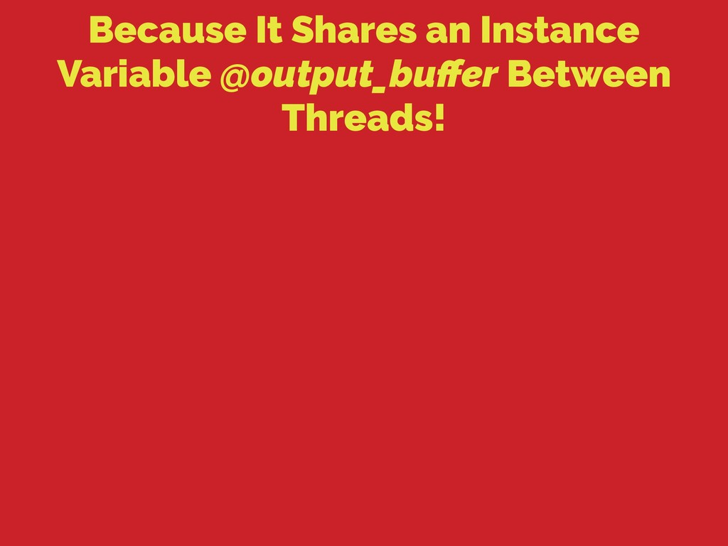 Because It Shares an Instance Variable @output_...