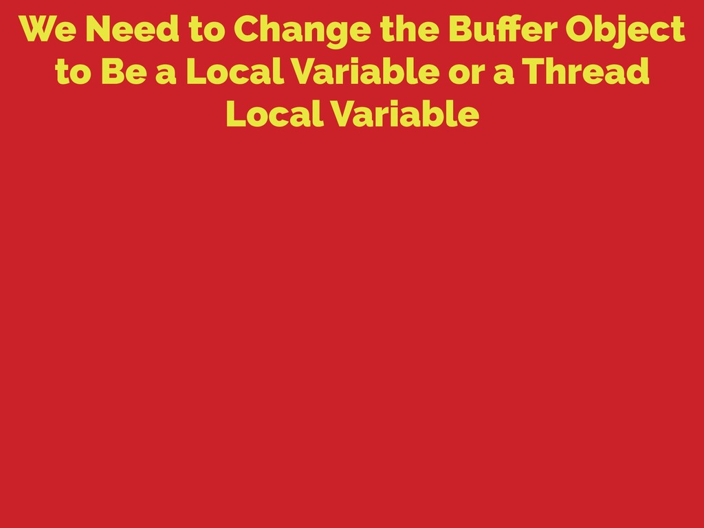 We Need to Change the Buffer Object to Be a Loca...