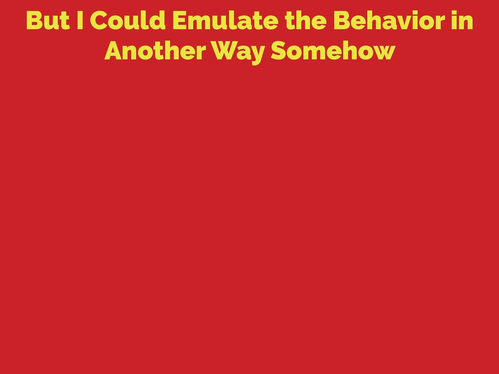 But I Could Emulate the Behavior in Another Way...