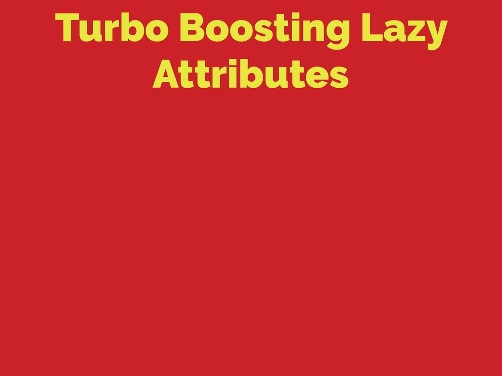 Turbo Boosting Lazy Attributes