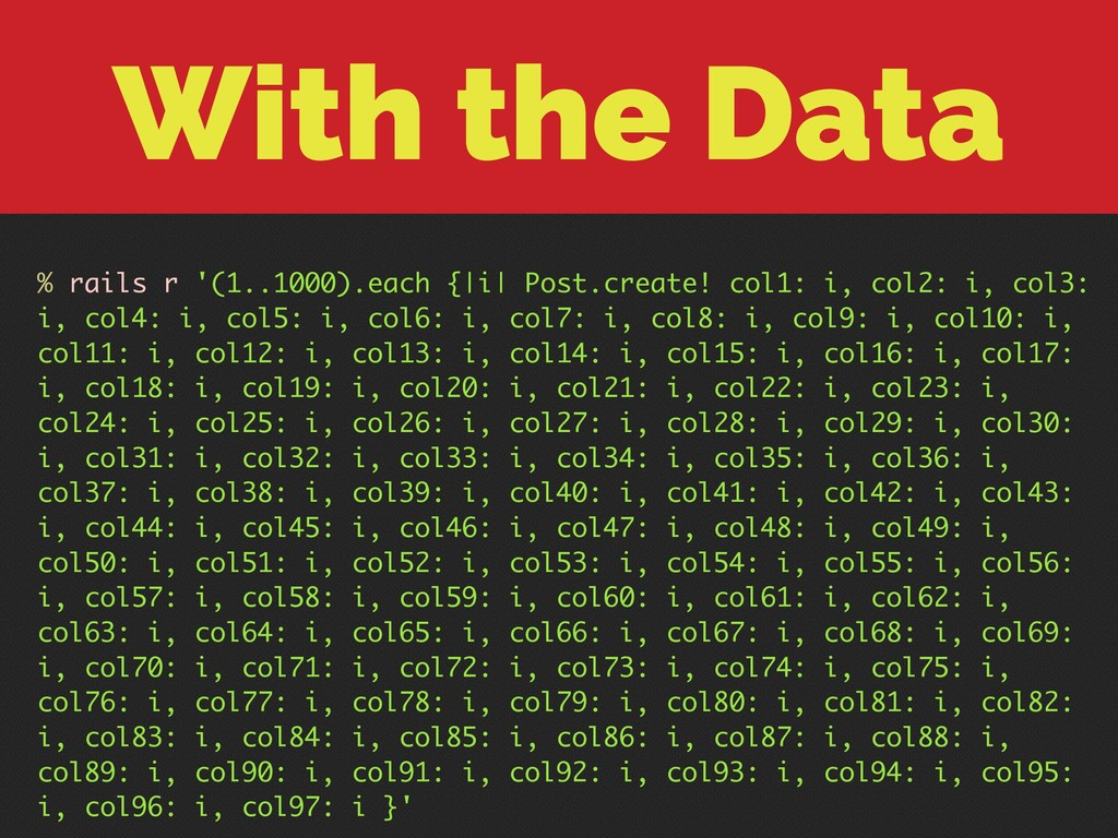 With the Data % rails r '(1..1000).each {|i| Po...