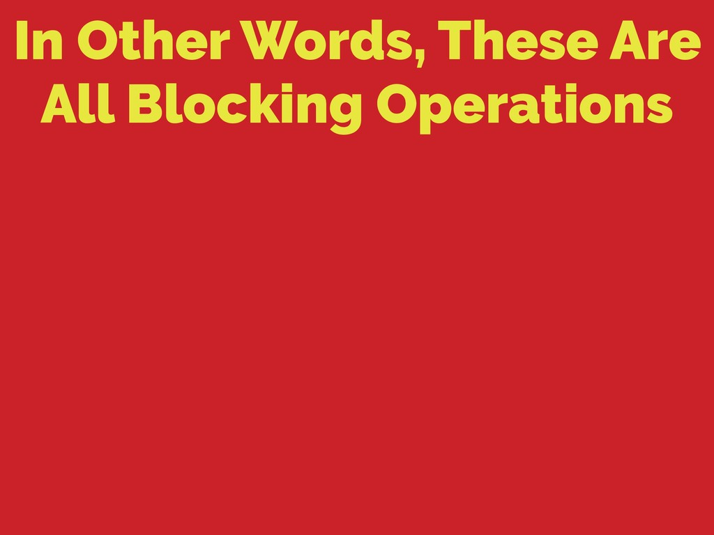In Other Words, These Are All Blocking Operatio...
