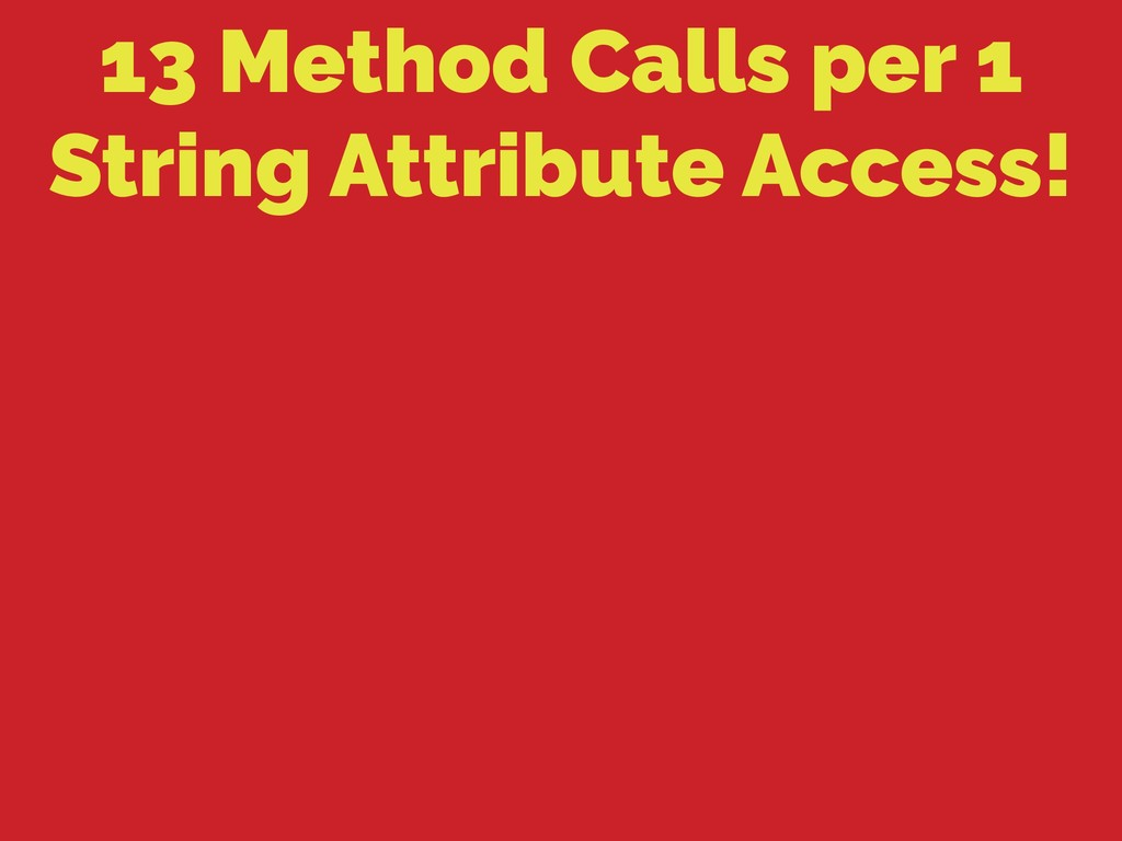 13 Method Calls per 1 String Attribute Access!