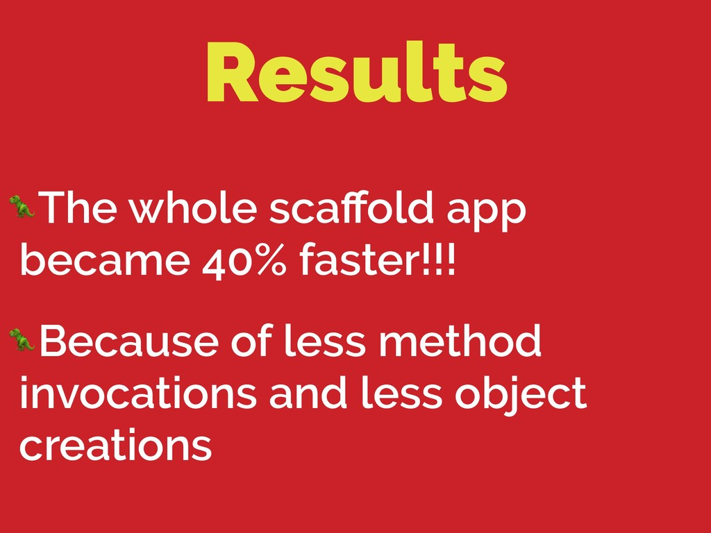 Results The whole scaffold app became 40% faster...