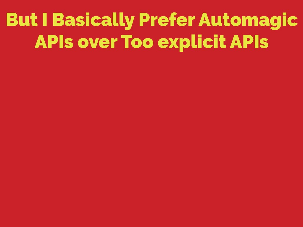 But I Basically Prefer Automagic APIs over Too ...