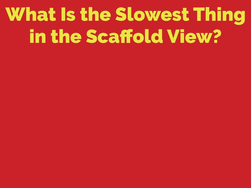 What Is the Slowest Thing in the Scaffold View?