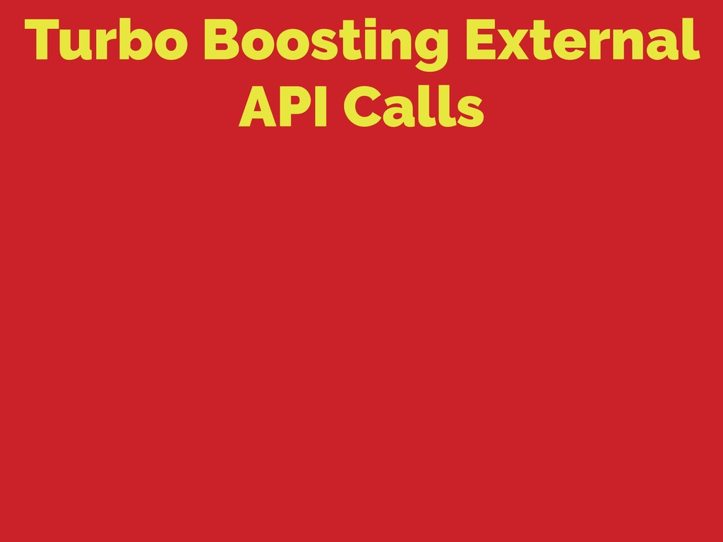 Turbo Boosting External API Calls