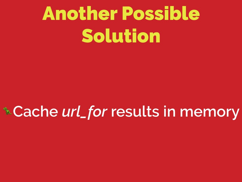 Another Possible Solution Cache url_for results...