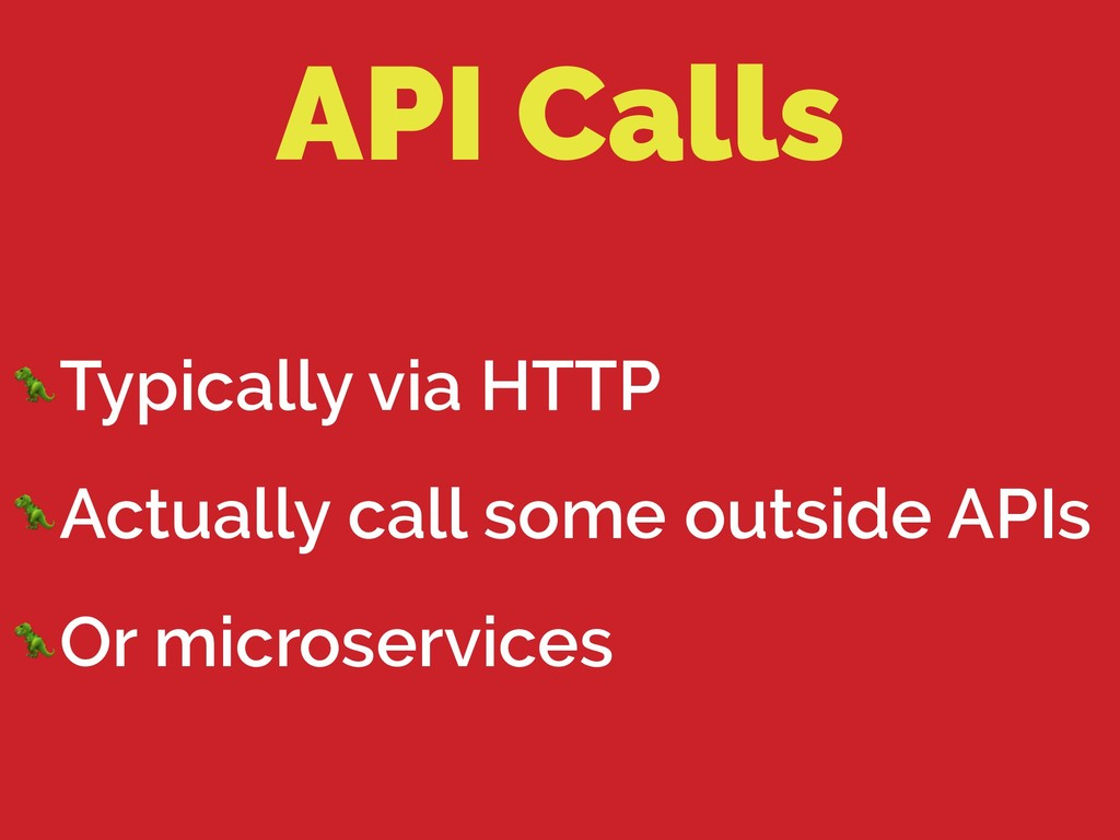 API Calls Typically via HTTP Actually call some...