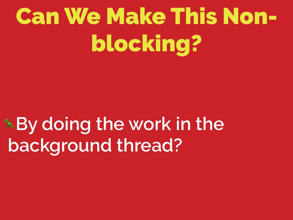 Can We Make This Non- blocking? By doing the wo...