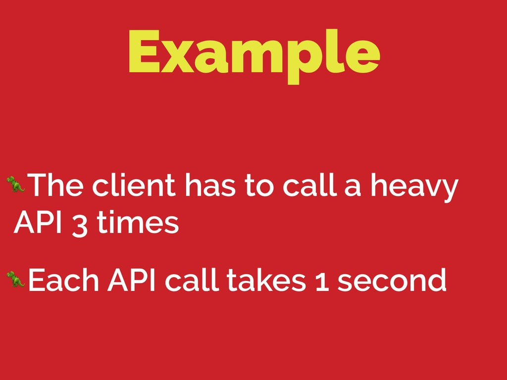 Example The client has to call a heavy API 3 ti...