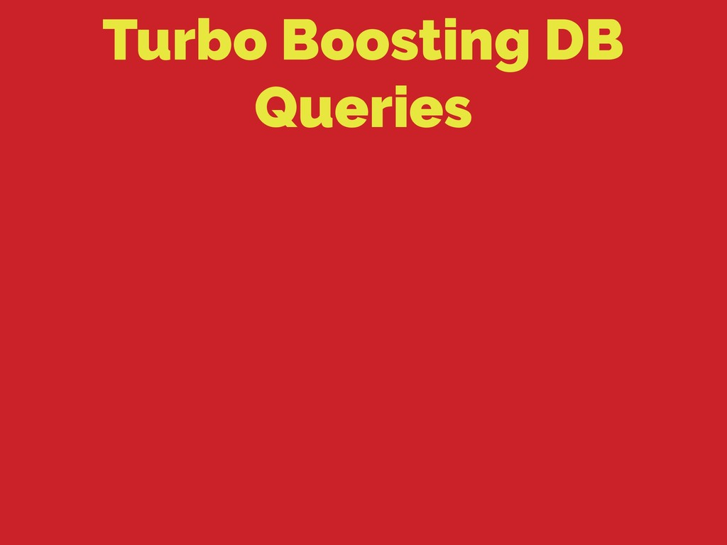 Turbo Boosting DB Queries