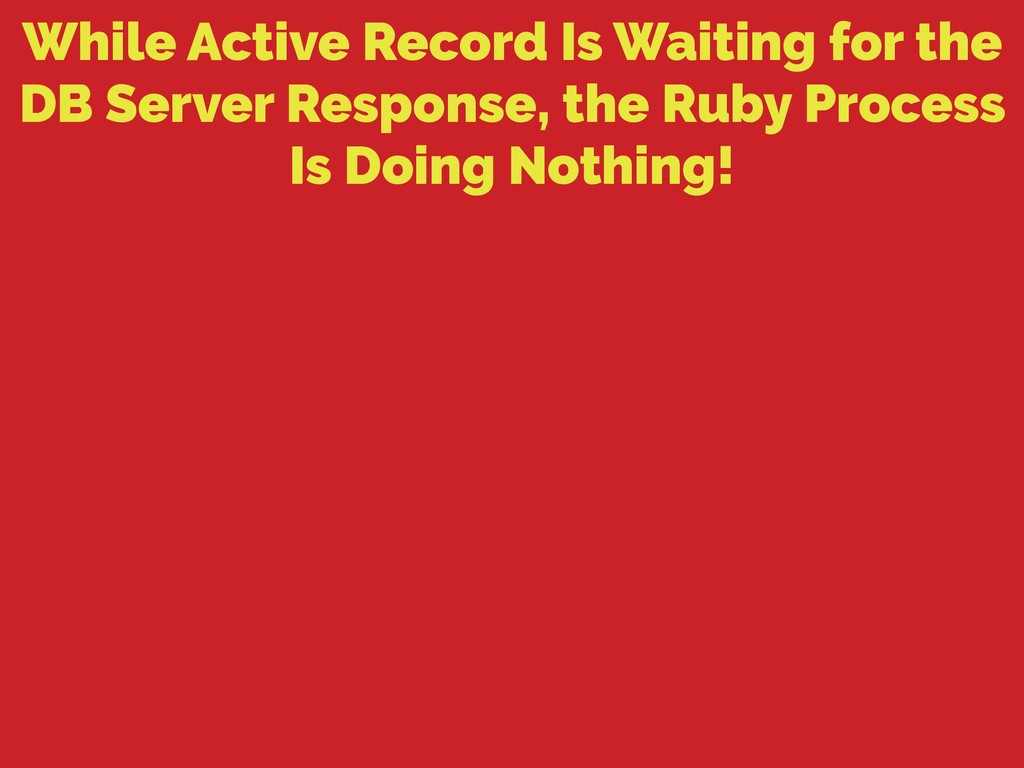 While Active Record Is Waiting for the DB Serve...