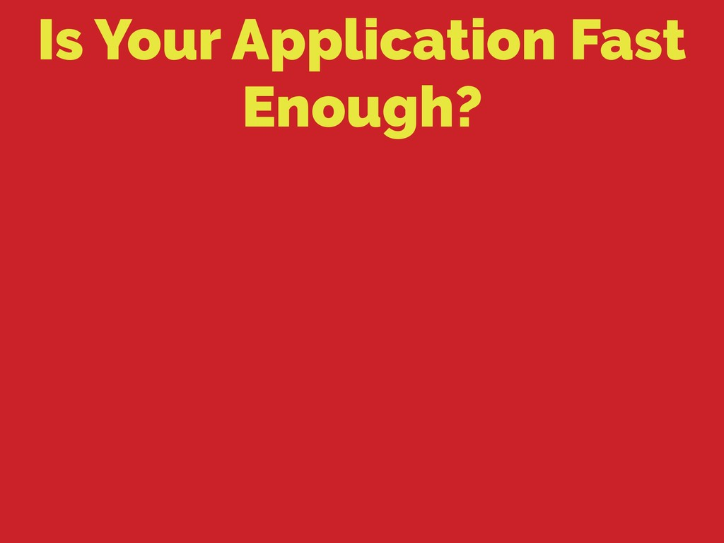 Is Your Application Fast Enough?