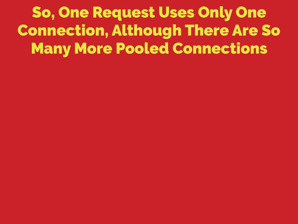 So, One Request Uses Only One Connection, Altho...