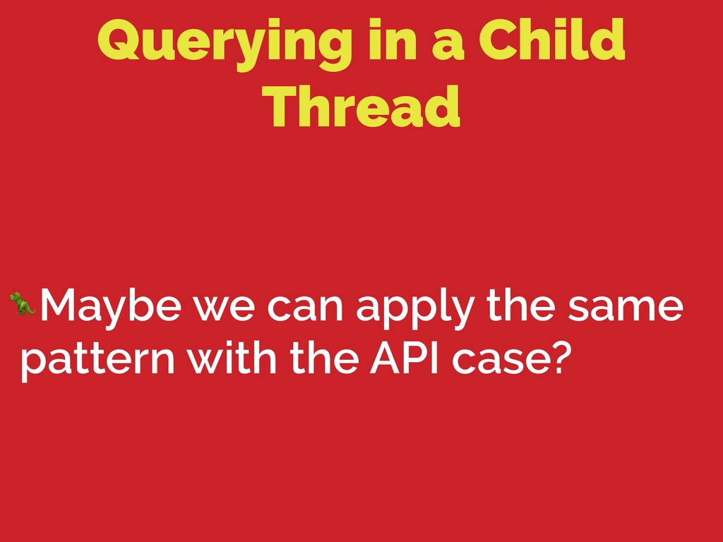 Querying in a Child Thread Maybe we can apply t...
