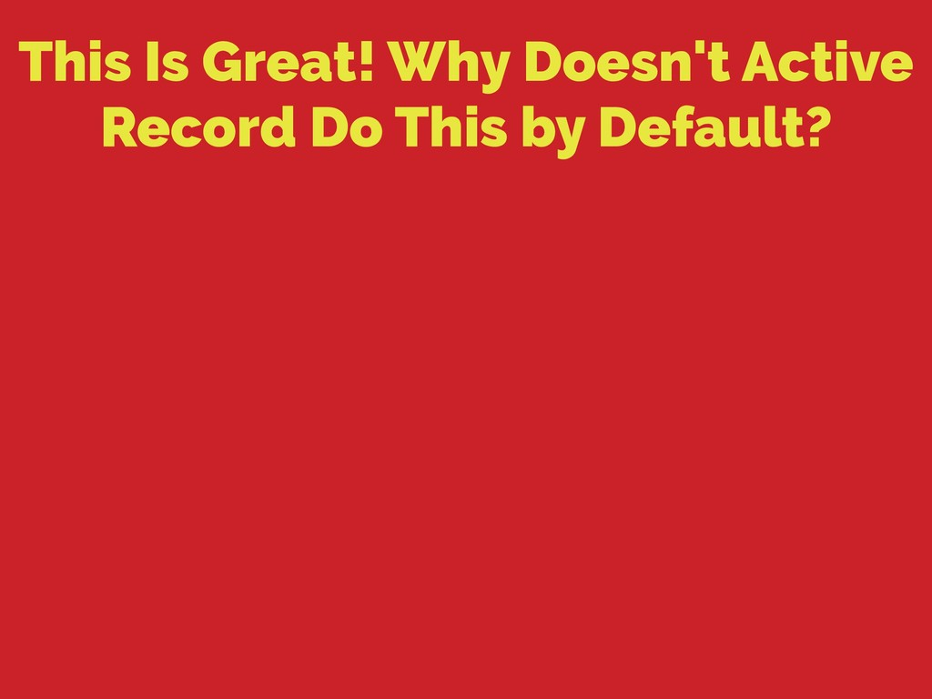 This Is Great! Why Doesn't Active Record Do Thi...