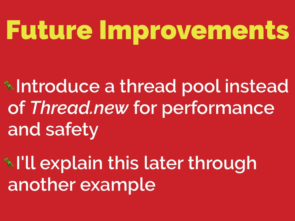 Future Improvements Introduce a thread pool ins...