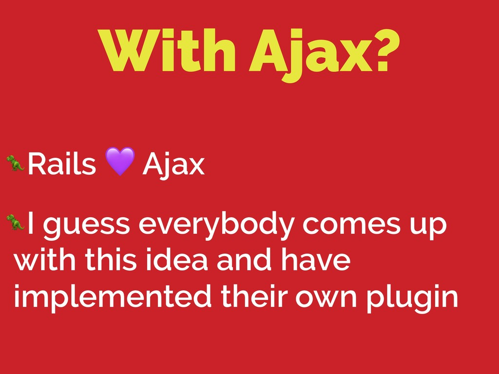 With Ajax? Rails  Ajax I guess everybody comes ...