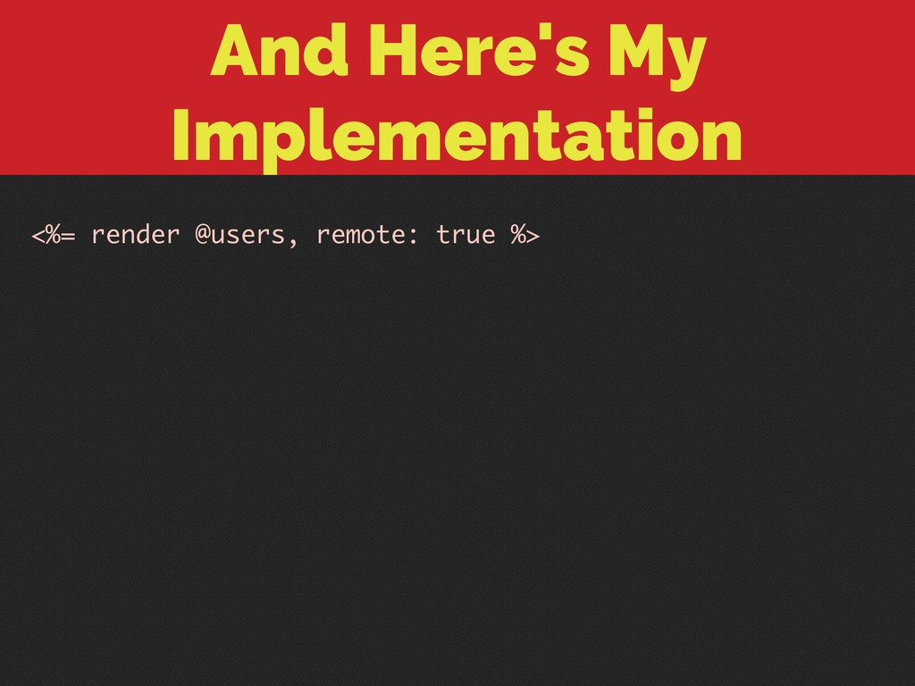 And Here's My Implementation <%= render @users,...