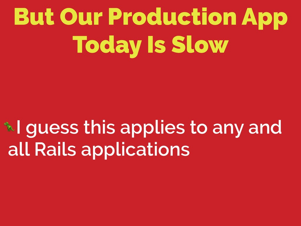 But Our Production App Today Is Slow I guess th...