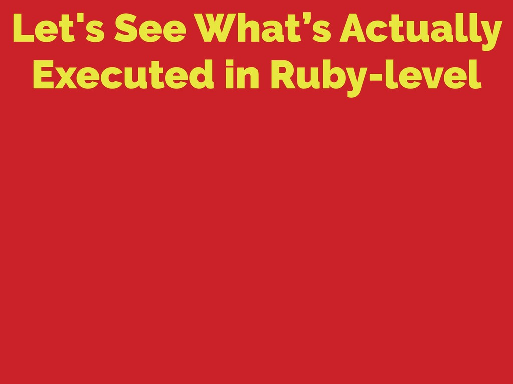 Let's See What's Actually Executed in Ruby-level