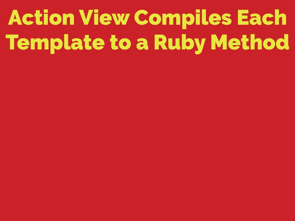 Action View Compiles Each Template to a Ruby Me...