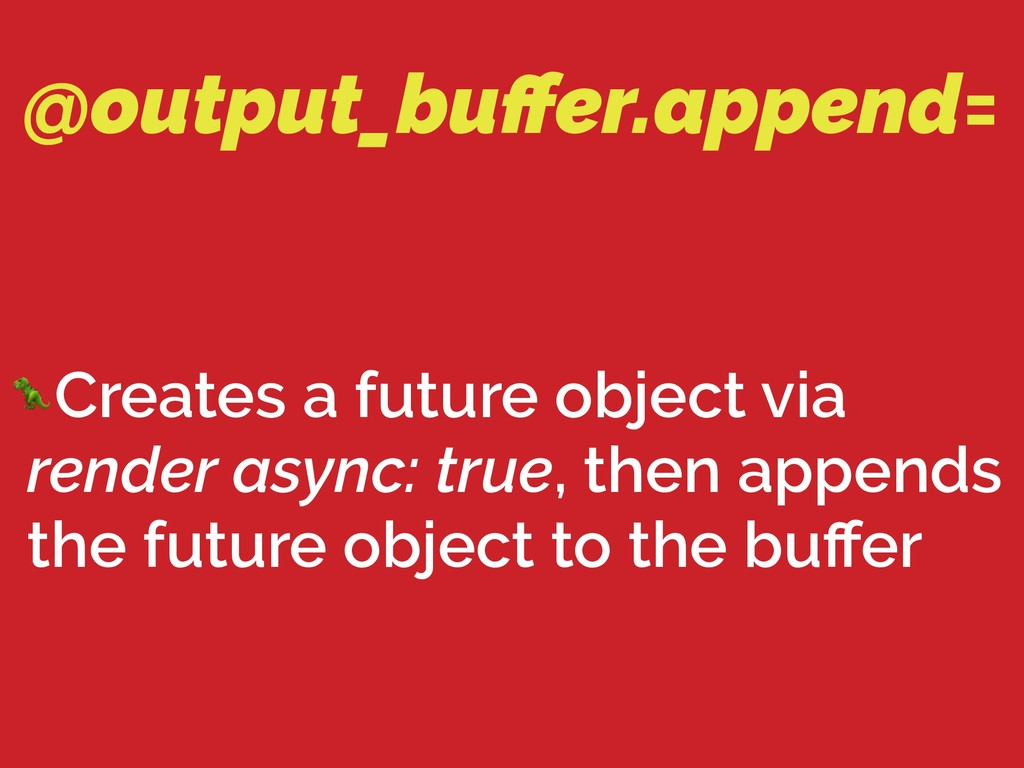 @output_buffer.append= Creates a future object v...