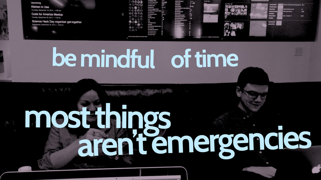 most things aren't emergencies be mindful of ti...