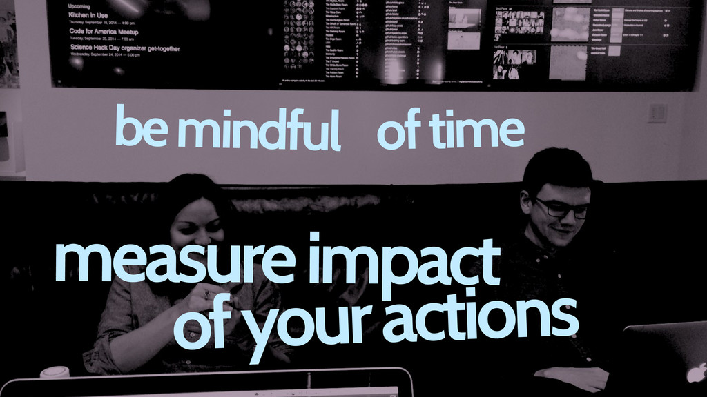 measure impact of your actions be mindful of ti...
