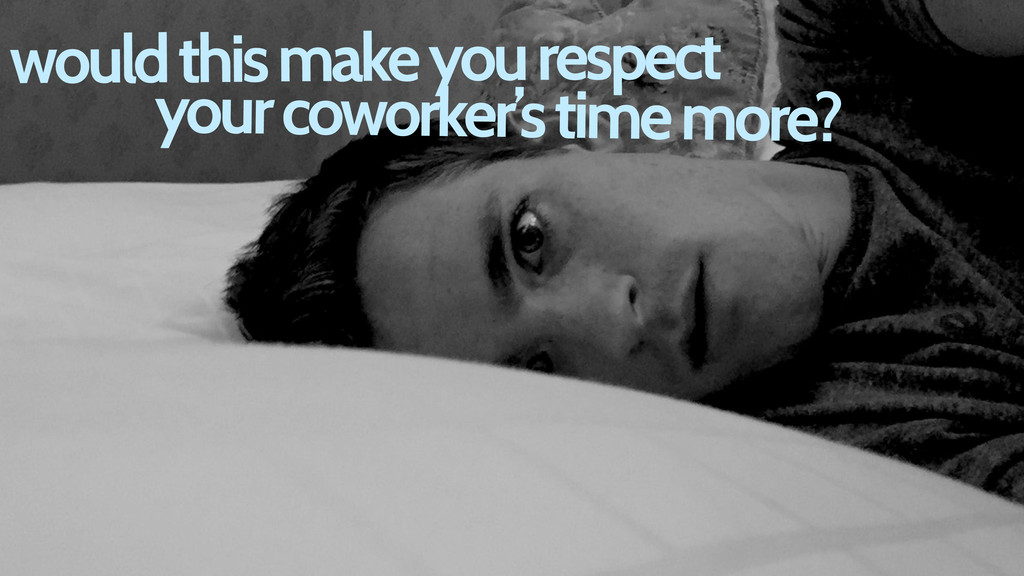 would this make you respect your coworker's tim...